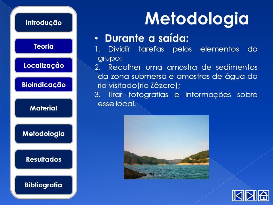 Metodologia Durante a saída: 1.Dividir tarefas pelos elementos do grupo; 2.Recolher uma amostra de sedimentos da zona submersa e amostras de água do r