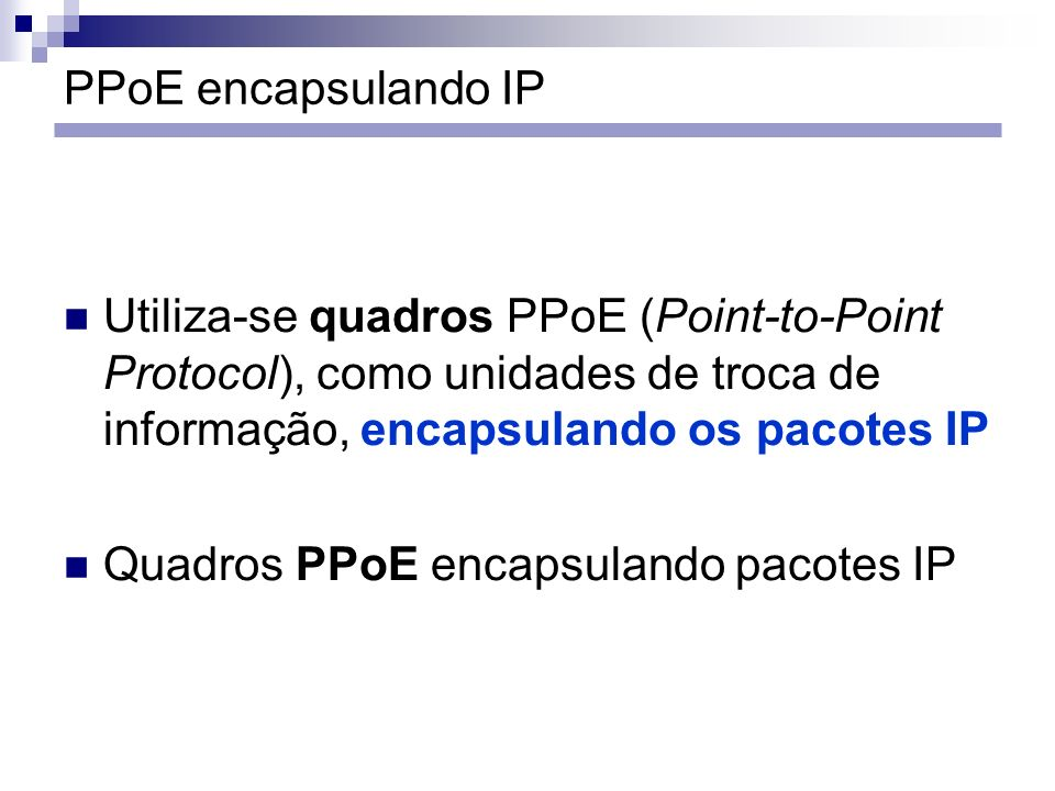 PPoE encapsulando IP Utiliza-se quadros PPoE (Point-to-Point Protocol), como unidades de troca de informação, encapsulando os pacotes IP Quadros PPoE