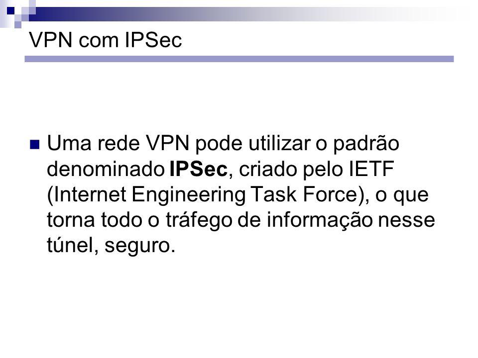 VPN com IPSec Uma rede VPN pode utilizar o padrão denominado IPSec, criado pelo IETF (Internet Engineering Task Force), o que torna todo o tráfego de