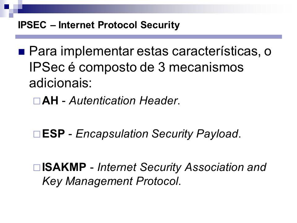 IPSEC – Internet Protocol Security Para implementar estas características, o IPSec é composto de 3 mecanismos adicionais: AH - Autentication Header. E