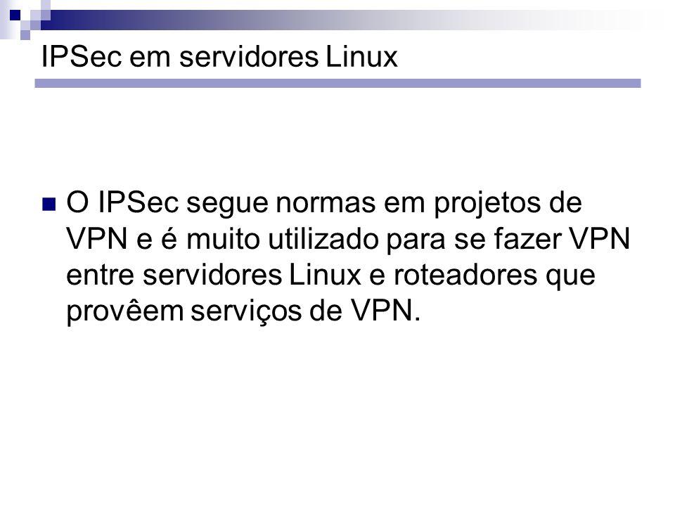 IPSec em servidores Linux O IPSec segue normas em projetos de VPN e é muito utilizado para se fazer VPN entre servidores Linux e roteadores que provêe
