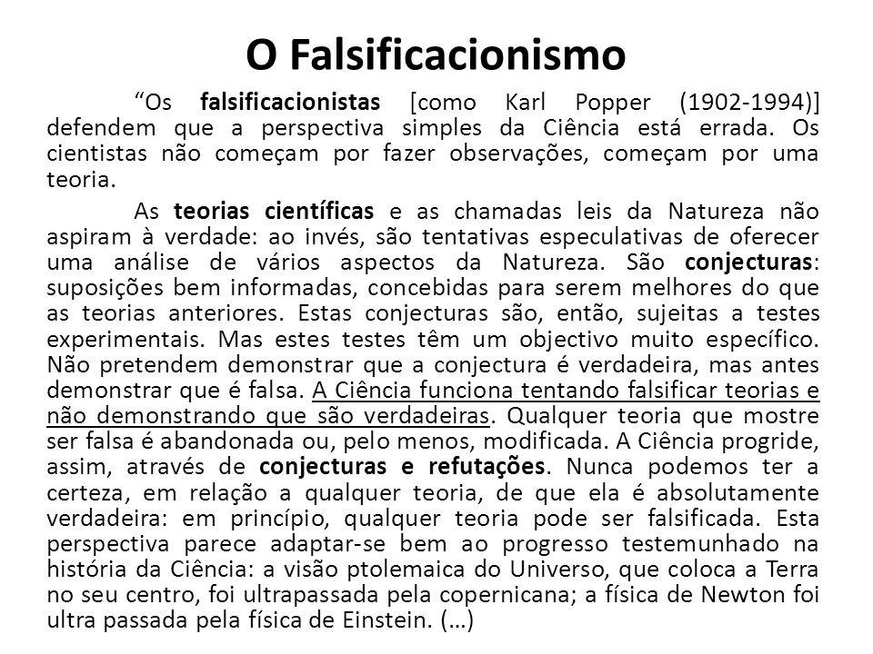 O Falsificacionismo Os falsificacionistas [como Karl Popper (1902-1994)] defendem que a perspectiva simples da Ciência está errada. Os cientistas não