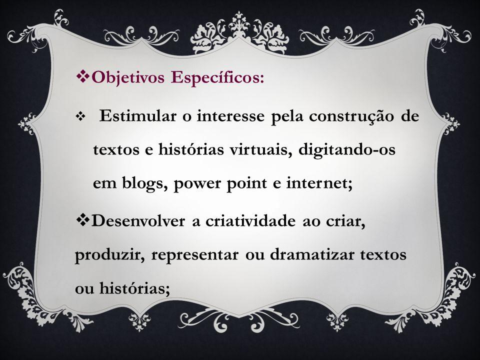 Objetivos Específicos: Estimular o interesse pela construção de textos e histórias virtuais, digitando-os em blogs, power point e internet; Desenvolve