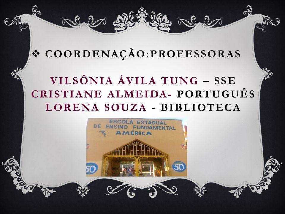COORDENAÇÃO:PROFESSORAS VILSÔNIA ÁVILA TUNG – SSE CRISTIANE ALMEIDA- PORTUGUÊS LORENA SOUZA - BIBLIOTECA