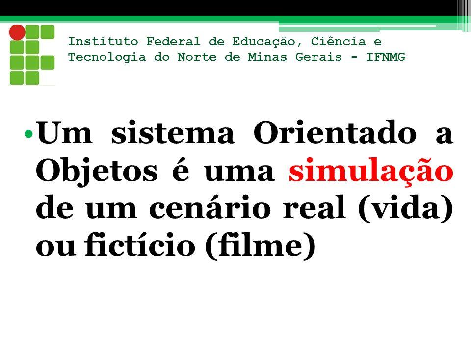 Um sistema Orientado a Objetos é uma simulação de um cenário real (vida) ou fictício (filme)