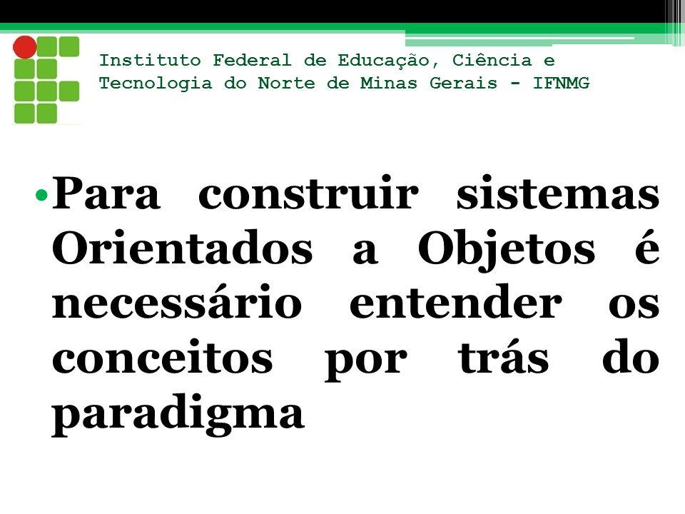 Instituto Federal de Educação, Ciência e Tecnologia do Norte de Minas Gerais - IFNMG Para construir sistemas Orientados a Objetos é necessário entende