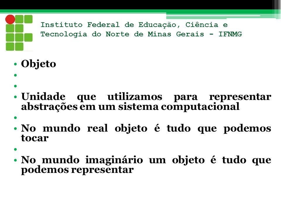 Instituto Federal de Educação, Ciência e Tecnologia do Norte de Minas Gerais - IFNMG Objeto Unidade que utilizamos para representar abstrações em um s