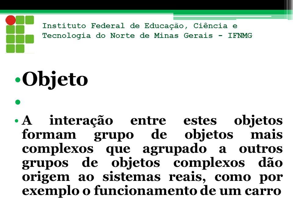Instituto Federal de Educação, Ciência e Tecnologia do Norte de Minas Gerais - IFNMG Objeto A interação entre estes objetos formam grupo de objetos ma