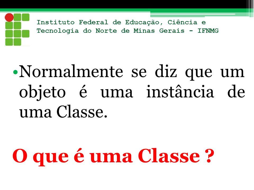 Instituto Federal de Educação, Ciência e Tecnologia do Norte de Minas Gerais - IFNMG Normalmente se diz que um objeto é uma instância de uma Classe. O