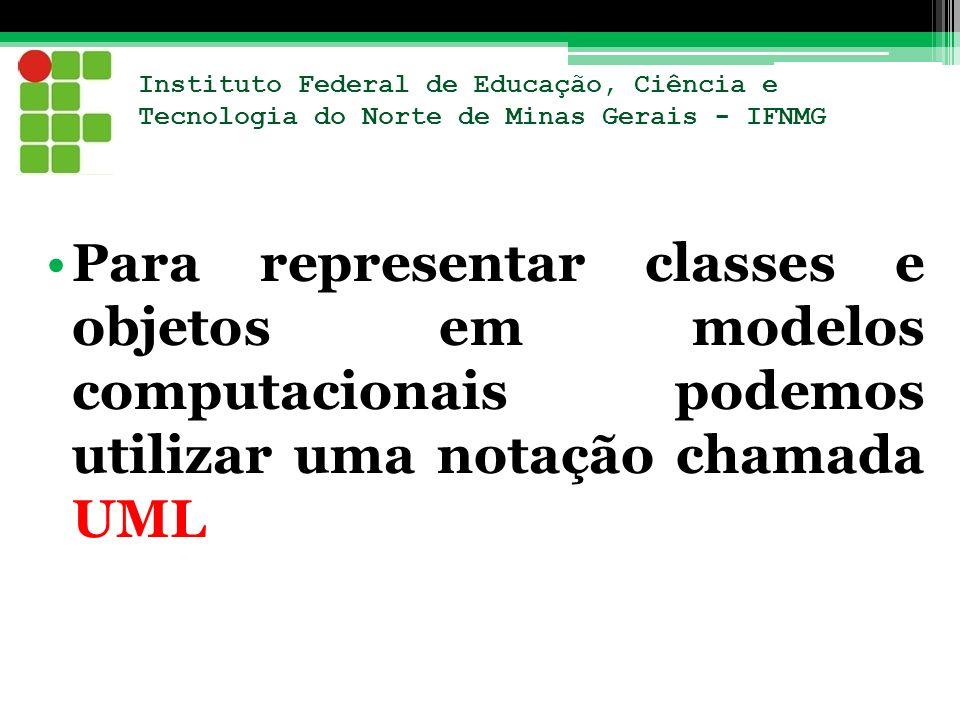 Instituto Federal de Educação, Ciência e Tecnologia do Norte de Minas Gerais - IFNMG Para representar classes e objetos em modelos computacionais pode