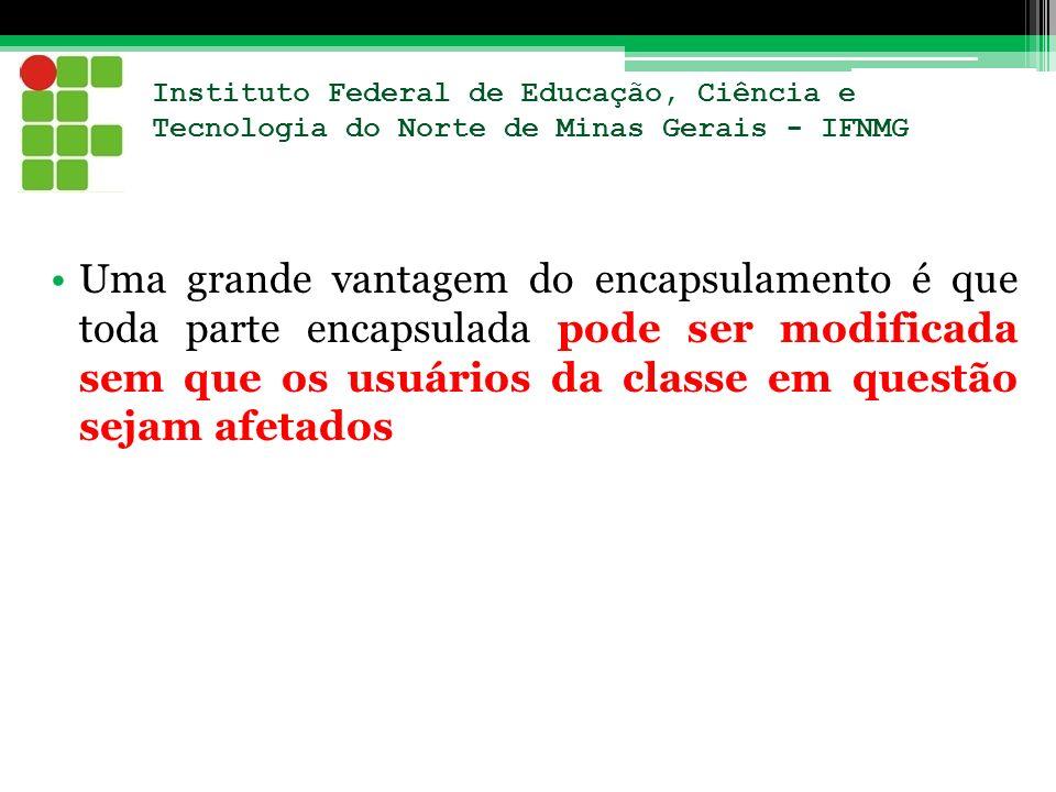 Instituto Federal de Educação, Ciência e Tecnologia do Norte de Minas Gerais - IFNMG Uma grande vantagem do encapsulamento é que toda parte encapsulad