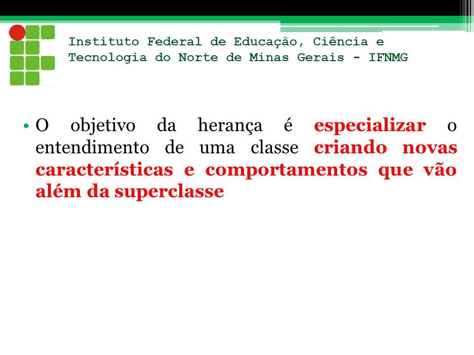 Instituto Federal de Educação, Ciência e Tecnologia do Norte de Minas Gerais - IFNMG O objetivo da herança é especializar o entendimento de uma classe