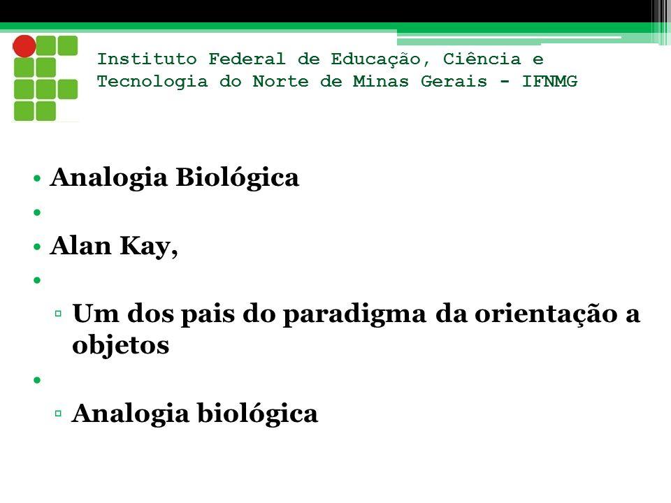 Instituto Federal de Educação, Ciência e Tecnologia do Norte de Minas Gerais - IFNMG Analogia Biológica Alan Kay, Um dos pais do paradigma da orientaç