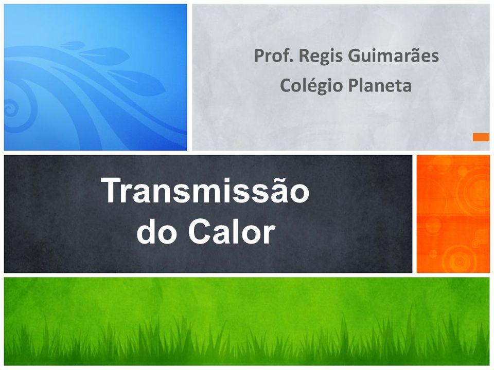 Prof. Regis Guimarães Colégio Planeta Transmissão do Calor