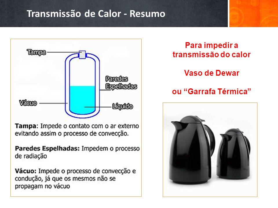 Transmissão de Calor - Resumo Para impedir a transmissão do calor Vaso de Dewar ou Garrafa Térmica