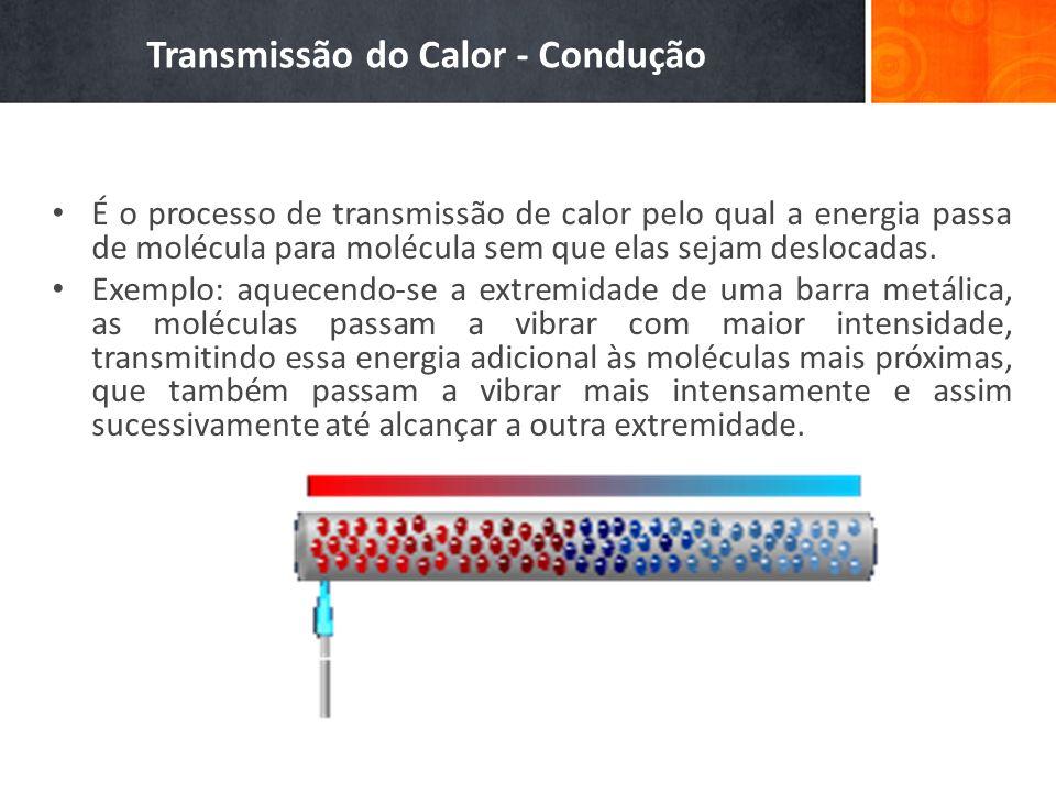 Transmissão do Calor - Condução É o processo de transmissão de calor pelo qual a energia passa de molécula para molécula sem que elas sejam deslocadas.