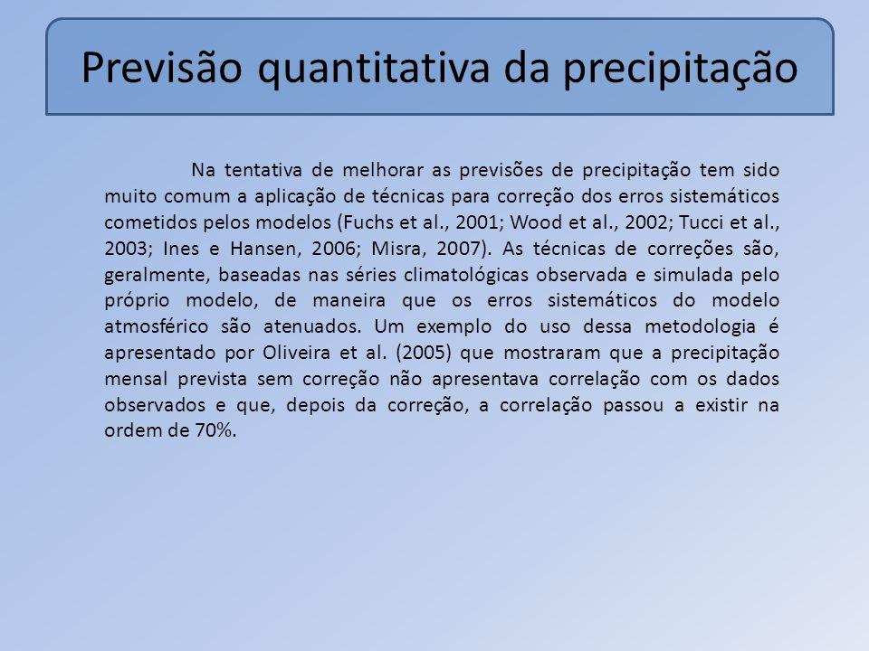Previsão quantitativa da precipitação Na tentativa de melhorar as previsões de precipitação tem sido muito comum a aplicação de técnicas para correção dos erros sistemáticos cometidos pelos modelos (Fuchs et al., 2001; Wood et al., 2002; Tucci et al., 2003; Ines e Hansen, 2006; Misra, 2007).