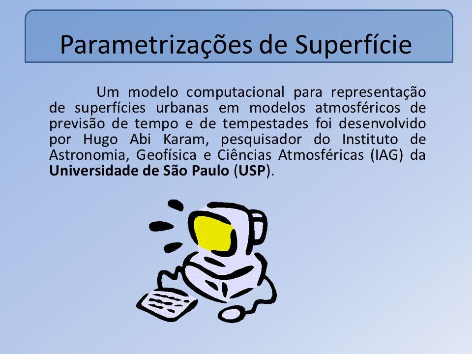 Parametrizações de Superfície Um modelo computacional para representação de superfícies urbanas em modelos atmosféricos de previsão de tempo e de tempestades foi desenvolvido por Hugo Abi Karam, pesquisador do Instituto de Astronomia, Geofísica e Ciências Atmosféricas (IAG) da Universidade de São Paulo (USP).