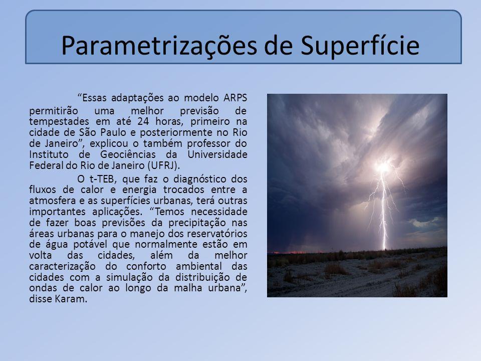 Parametrizações de Superfície Essas adaptações ao modelo ARPS permitirão uma melhor previsão de tempestades em até 24 horas, primeiro na cidade de São Paulo e posteriormente no Rio de Janeiro, explicou o também professor do Instituto de Geociências da Universidade Federal do Rio de Janeiro (UFRJ).