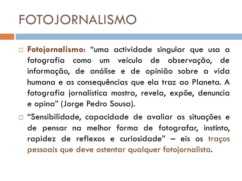 Fotojornalismo: uma actividade singular que usa a fotografia como um veículo de observação, de informação, de análise e de opinião sobre a vida humana e as consequências que ela traz ao Planeta.