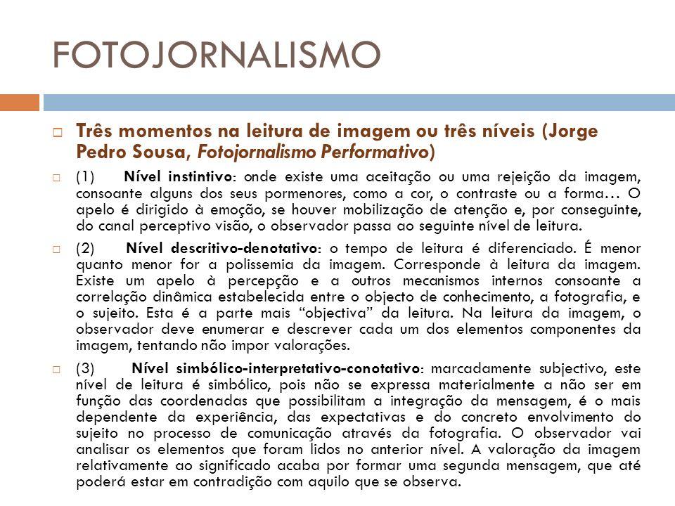 FOTOJORNALISMO Três momentos na leitura de imagem ou três níveis (Jorge Pedro Sousa, Fotojornalismo Performativo) (1) Nível instintivo: onde existe uma aceitação ou uma rejeição da imagem, consoante alguns dos seus pormenores, como a cor, o contraste ou a forma… O apelo é dirigido à emoção, se houver mobilização de atenção e, por conseguinte, do canal perceptivo visão, o observador passa ao seguinte nível de leitura.