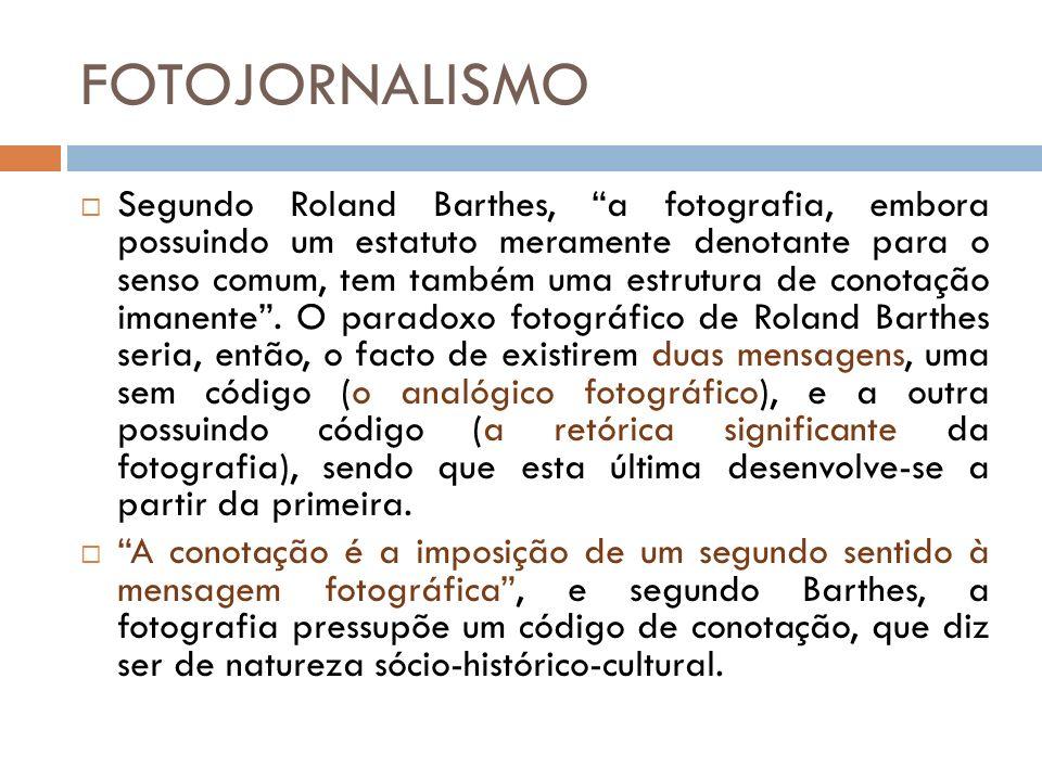 FOTOJORNALISMO Segundo Roland Barthes, a fotografia, embora possuindo um estatuto meramente denotante para o senso comum, tem também uma estrutura de