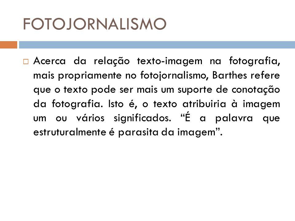 FOTOJORNALISMO Acerca da relação texto-imagem na fotografia, mais propriamente no fotojornalismo, Barthes refere que o texto pode ser mais um suporte de conotação da fotografia.