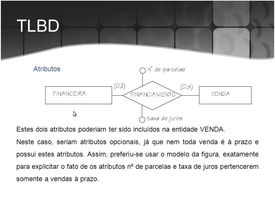 TLBD Atributos Estes dois atributos poderiam ter sido incluídos na entidade VENDA. Neste caso, seriam atributos opcionais, já que nem toda venda é à p