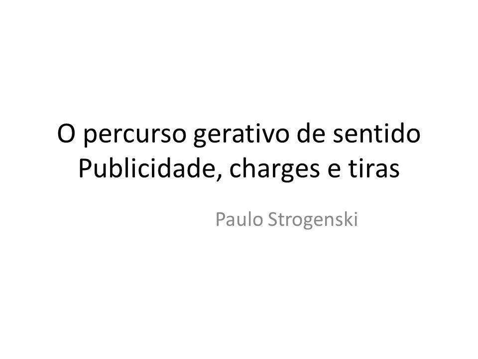 O percurso gerativo de sentido Publicidade, charges e tiras Paulo Strogenski
