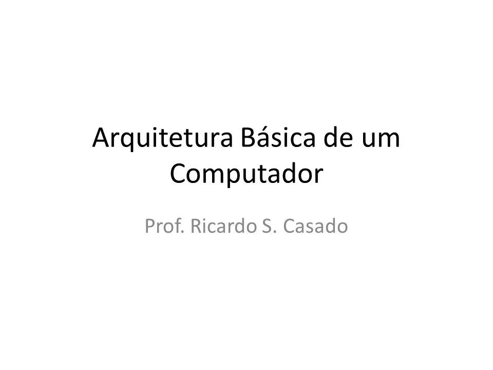 Arquitetura Básica de um Computador Prof. Ricardo S. Casado