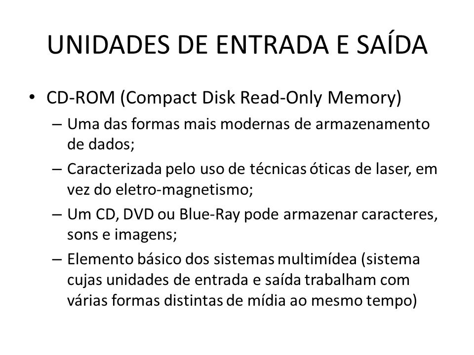 UNIDADES DE ENTRADA E SAÍDA CD-ROM (Compact Disk Read-Only Memory) – Uma das formas mais modernas de armazenamento de dados; – Caracterizada pelo uso de técnicas óticas de laser, em vez do eletro-magnetismo; – Um CD, DVD ou Blue-Ray pode armazenar caracteres, sons e imagens; – Elemento básico dos sistemas multimídea (sistema cujas unidades de entrada e saída trabalham com várias formas distintas de mídia ao mesmo tempo)