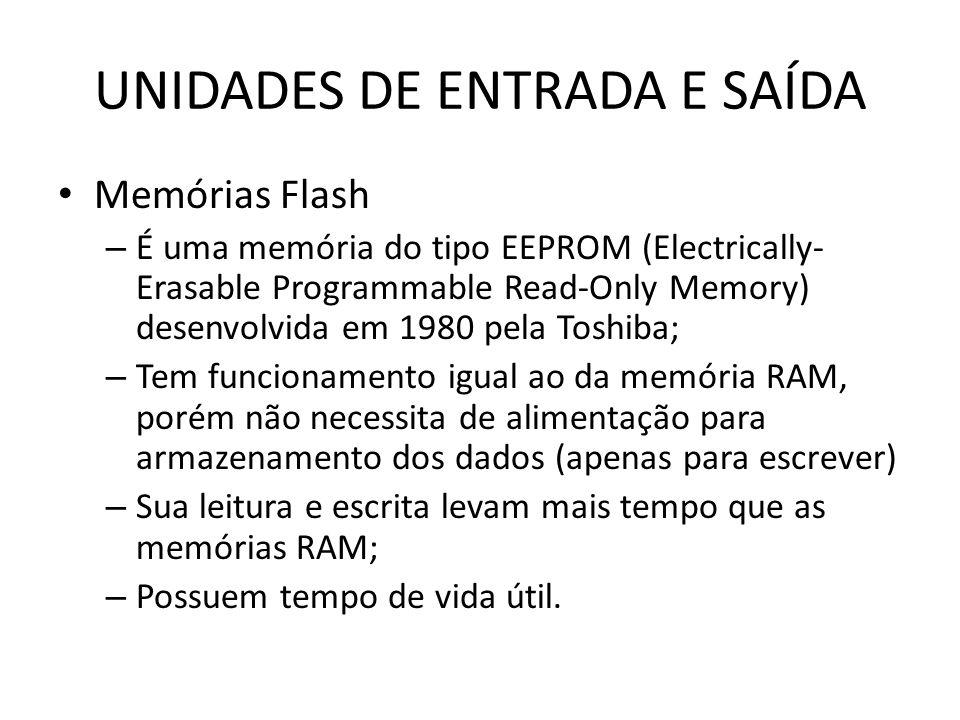 UNIDADES DE ENTRADA E SAÍDA Memórias Flash – É uma memória do tipo EEPROM (Electrically- Erasable Programmable Read-Only Memory) desenvolvida em 1980 pela Toshiba; – Tem funcionamento igual ao da memória RAM, porém não necessita de alimentação para armazenamento dos dados (apenas para escrever) – Sua leitura e escrita levam mais tempo que as memórias RAM; – Possuem tempo de vida útil.