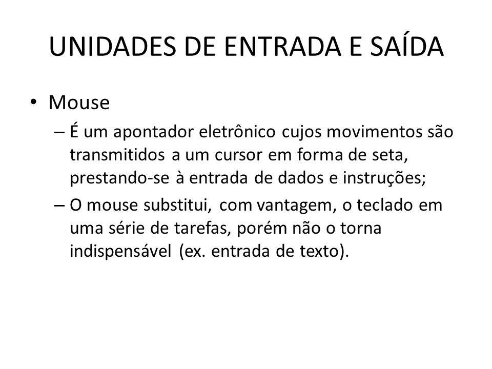 UNIDADES DE ENTRADA E SAÍDA Mouse – É um apontador eletrônico cujos movimentos são transmitidos a um cursor em forma de seta, prestando-se à entrada de dados e instruções; – O mouse substitui, com vantagem, o teclado em uma série de tarefas, porém não o torna indispensável (ex.