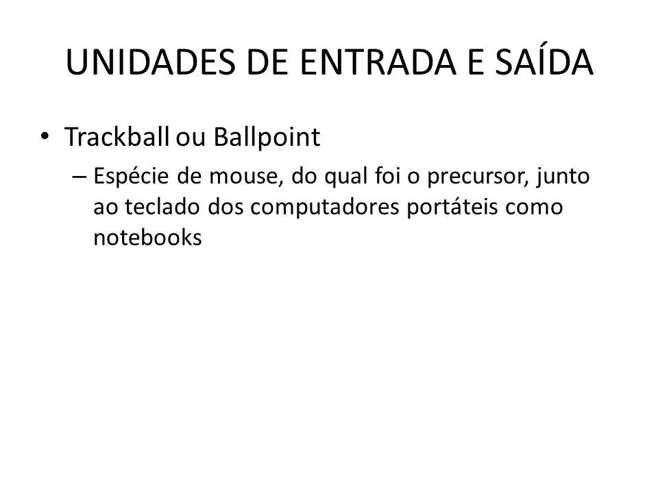 UNIDADES DE ENTRADA E SAÍDA Trackball ou Ballpoint – Espécie de mouse, do qual foi o precursor, junto ao teclado dos computadores portáteis como notebooks