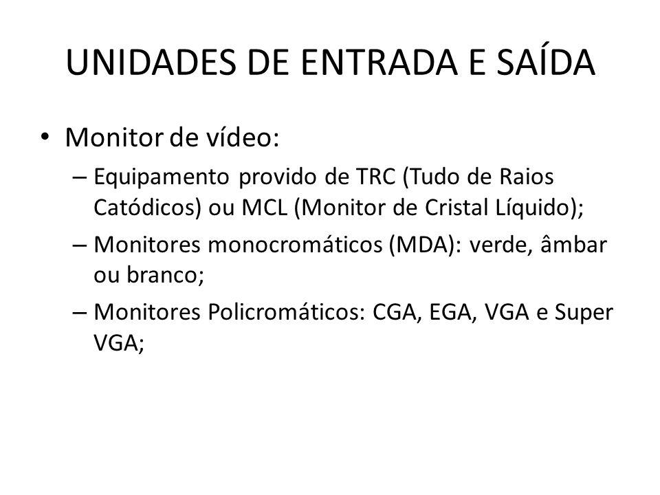Monitor de vídeo: – Equipamento provido de TRC (Tudo de Raios Catódicos) ou MCL (Monitor de Cristal Líquido); – Monitores monocromáticos (MDA): verde, âmbar ou branco; – Monitores Policromáticos: CGA, EGA, VGA e Super VGA;