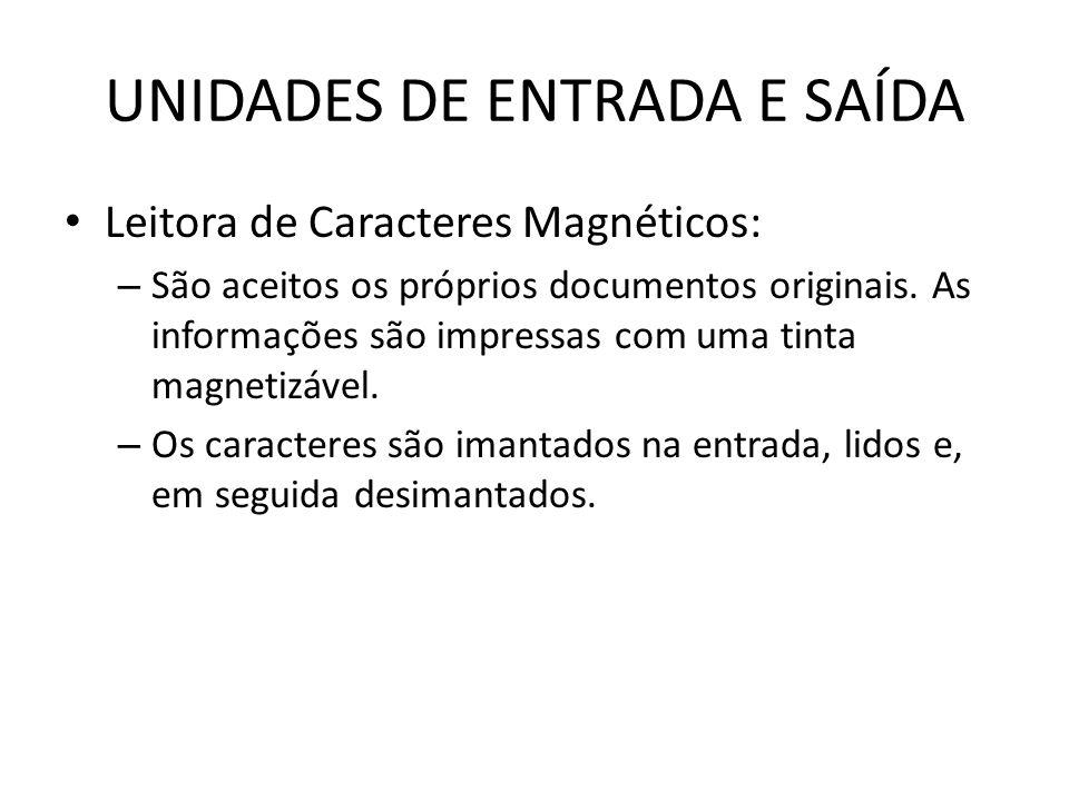 UNIDADES DE ENTRADA E SAÍDA Leitora de Caracteres Magnéticos: – São aceitos os próprios documentos originais.