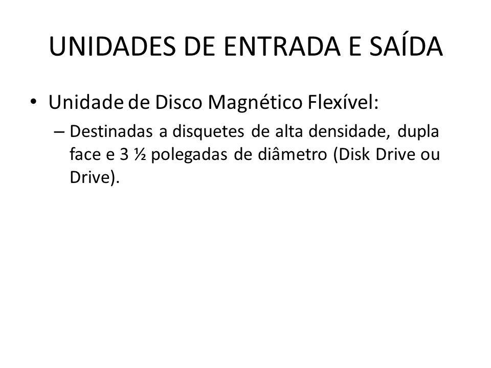 UNIDADES DE ENTRADA E SAÍDA Unidade de Disco Magnético Flexível: – Destinadas a disquetes de alta densidade, dupla face e 3 ½ polegadas de diâmetro (Disk Drive ou Drive).