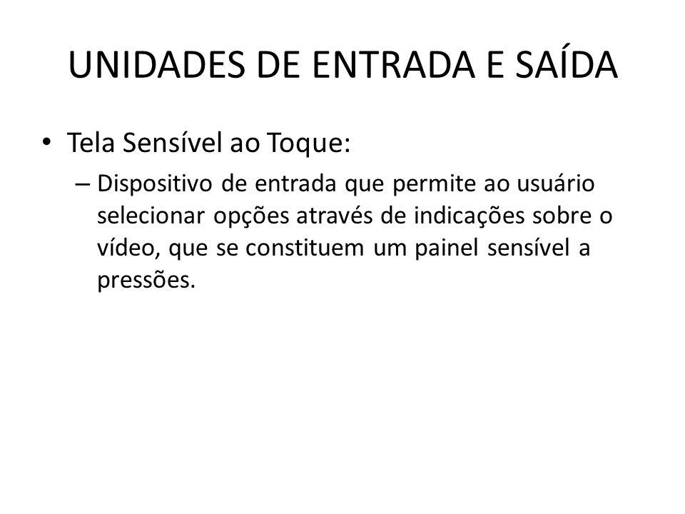 UNIDADES DE ENTRADA E SAÍDA Tela Sensível ao Toque: – Dispositivo de entrada que permite ao usuário selecionar opções através de indicações sobre o vídeo, que se constituem um painel sensível a pressões.