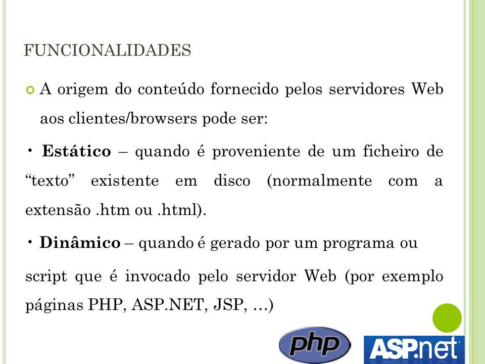 FUNCIONALIDADES A origem do conteúdo fornecido pelos servidores Web aos clientes/browsers pode ser: Estático – quando é proveniente de um ficheiro de texto existente em disco (normalmente com a extensão.htm ou.html).