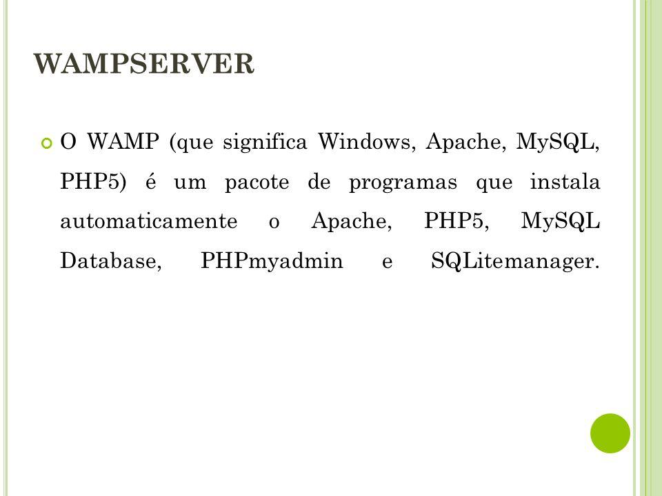 WAMPSERVER O WAMP (que significa Windows, Apache, MySQL, PHP5) é um pacote de programas que instala automaticamente o Apache, PHP5, MySQL Database, PHPmyadmin e SQLitemanager.