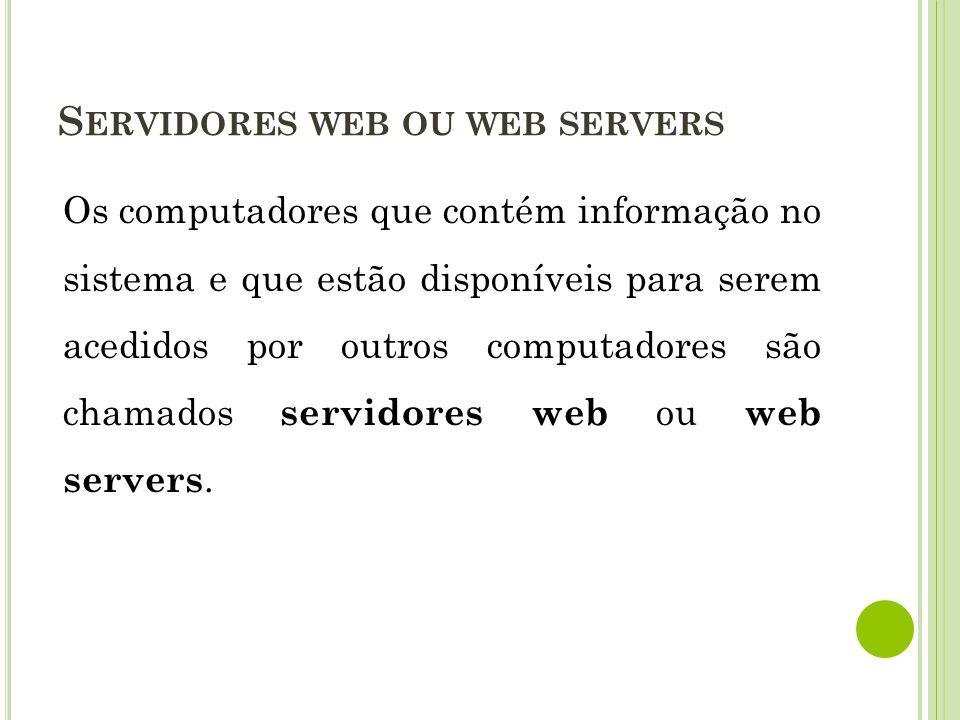 Os computadores que contém informação no sistema e que estão disponíveis para serem acedidos por outros computadores são chamados servidores web ou we