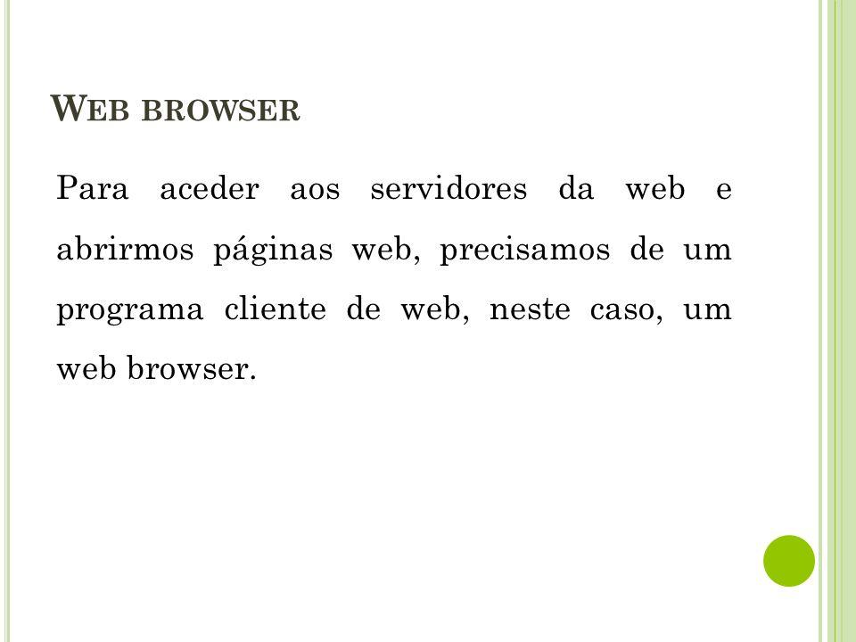 Para aceder aos servidores da web e abrirmos páginas web, precisamos de um programa cliente de web, neste caso, um web browser. W EB BROWSER