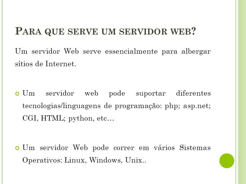 P ARA QUE SERVE UM SERVIDOR WEB ? Um servidor Web serve essencialmente para albergar sítios de Internet. Um servidor web pode suportar diferentes tecn