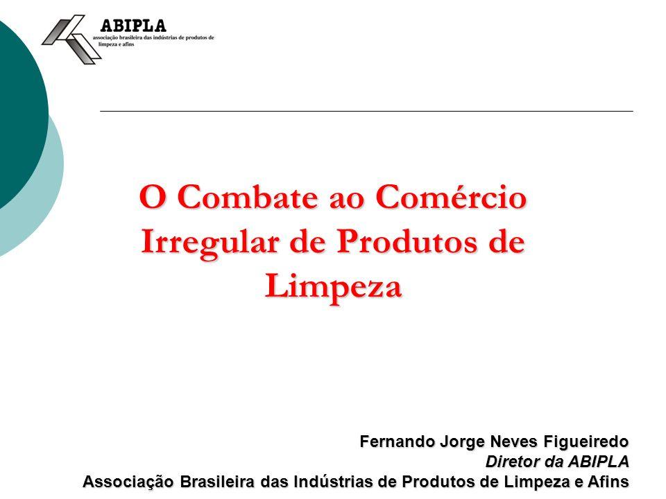 O Combate ao Comércio Irregular de Produtos de Limpeza Fernando Jorge Neves Figueiredo Diretor da ABIPLA Associação Brasileira das Indústrias de Produ