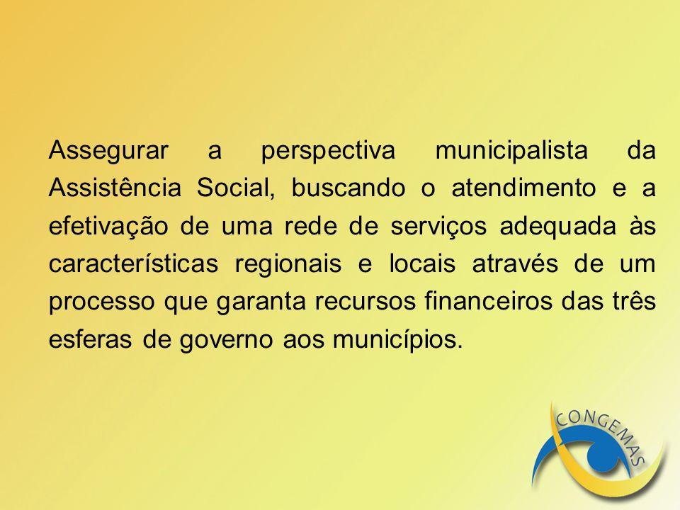 Assegurar a perspectiva municipalista da Assistência Social, buscando o atendimento e a efetivação de uma rede de serviços adequada às características