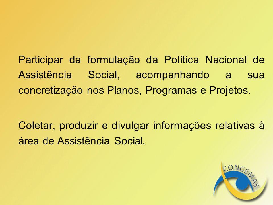 Participar da formulação da Política Nacional de Assistência Social, acompanhando a sua concretização nos Planos, Programas e Projetos. Coletar, produ