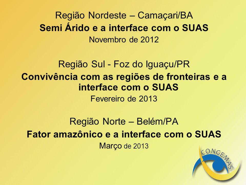 Região Nordeste – Camaçari/BA Semi Árido e a interface com o SUAS Novembro de 2012 Região Sul - Foz do Iguaçu/PR Convivência com as regiões de frontei