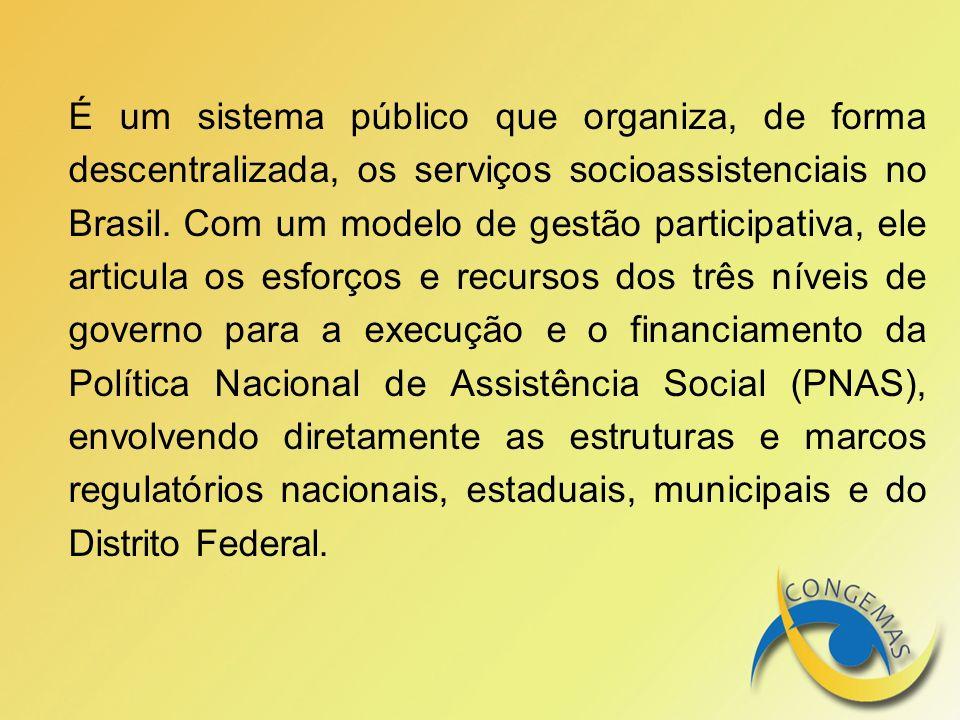 É um sistema público que organiza, de forma descentralizada, os serviços socioassistenciais no Brasil. Com um modelo de gestão participativa, ele arti