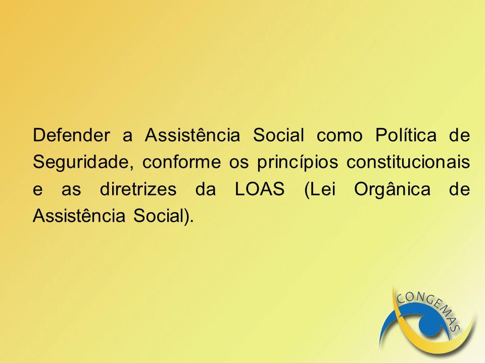 Defender a Assistência Social como Política de Seguridade, conforme os princípios constitucionais e as diretrizes da LOAS (Lei Orgânica de Assistência