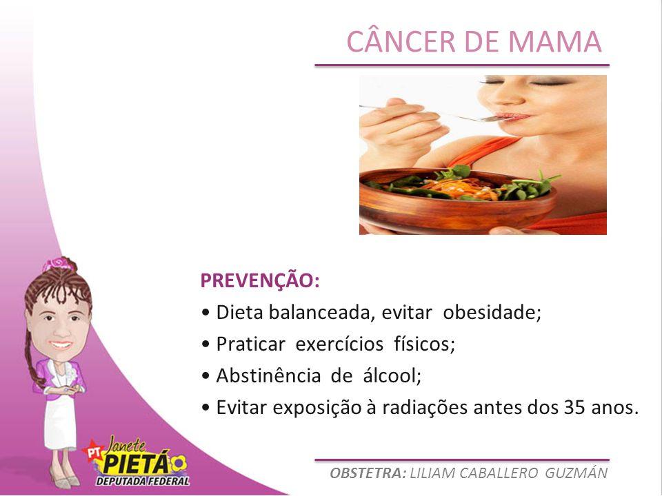 OBSTETRA: LILIAM CABALLERO GUZMÁN CÂNCER DE MAMA PREVENÇÃO: Dieta balanceada, evitar obesidade; Praticar exercícios físicos; Abstinência de álcool; Ev